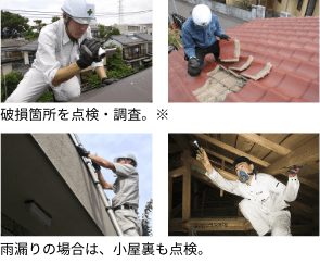 破損箇所を点検・調査。雨漏りの場合は、小屋根裏も点検